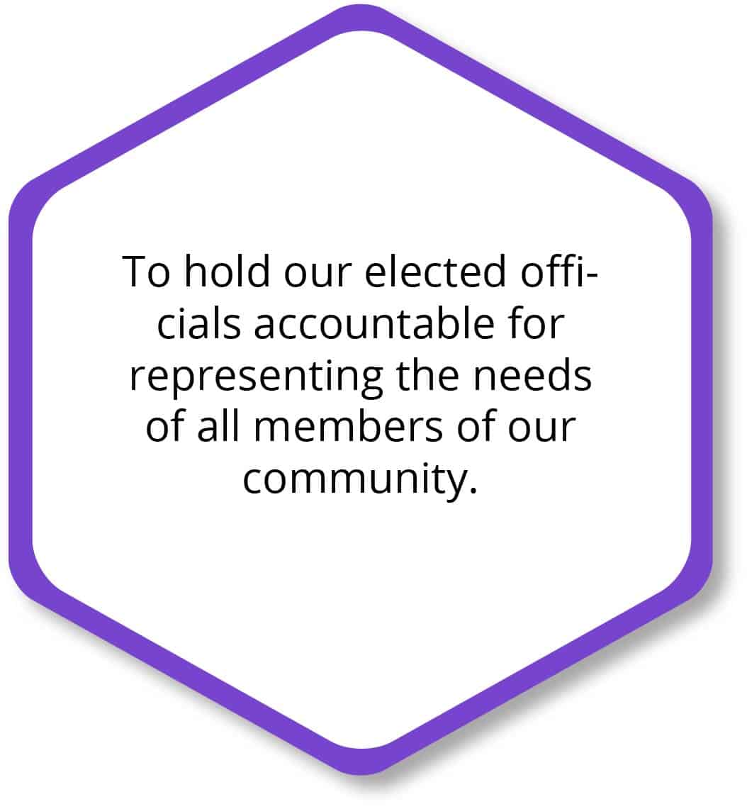 To hold our elected officials accountable for representing the needs of all members of our community.