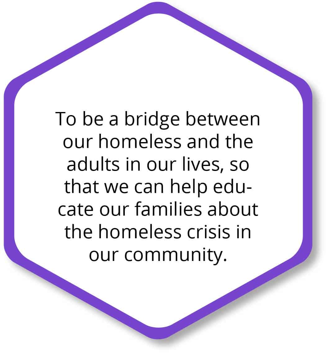 To be the bridge between our homeless and the adults in our lives, so that we can help educate our families about the homeless crisis in our community.