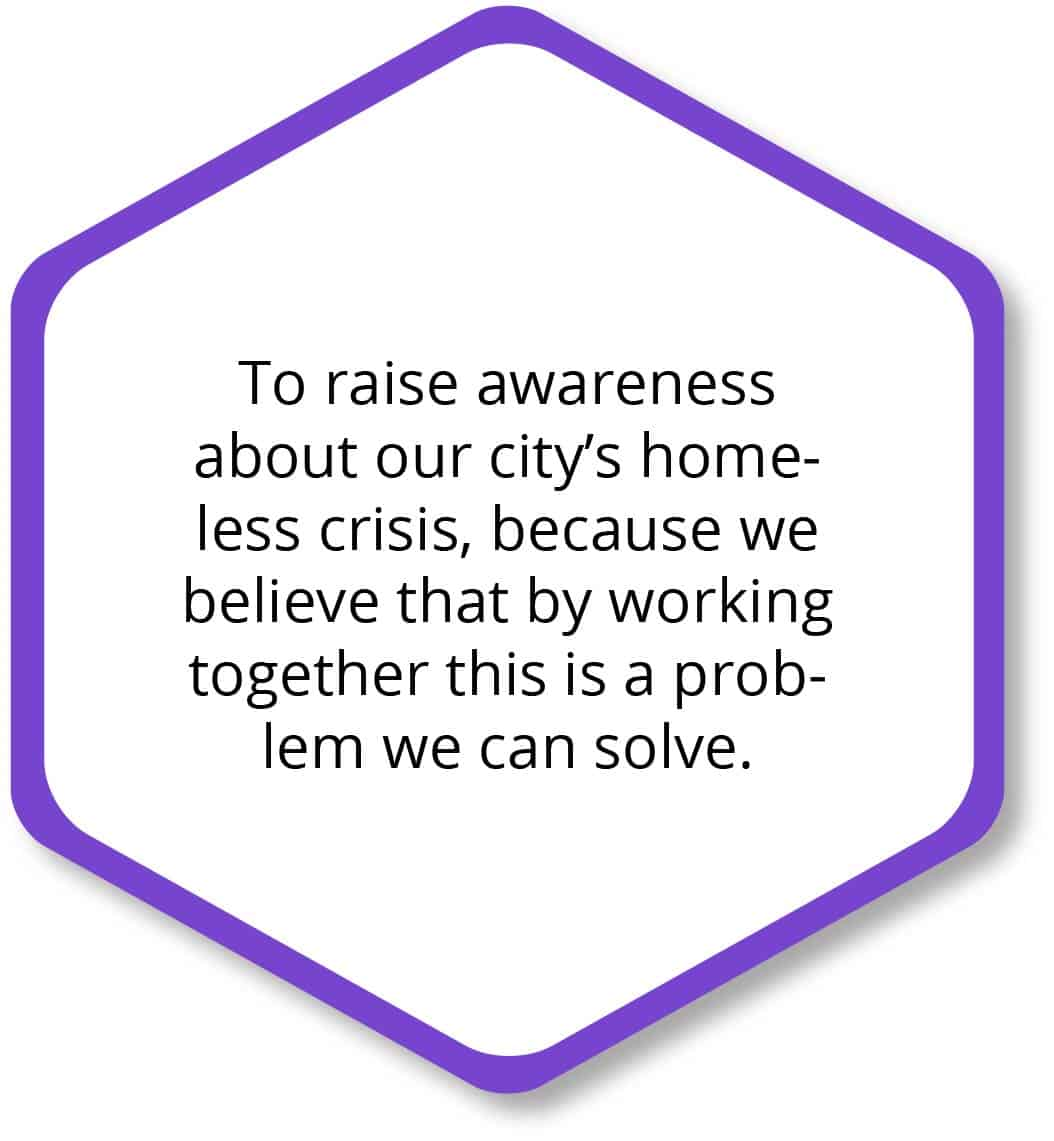 To raise awareness about our city's homeless crisis, because we believe that by working together this is a problem we can solve.