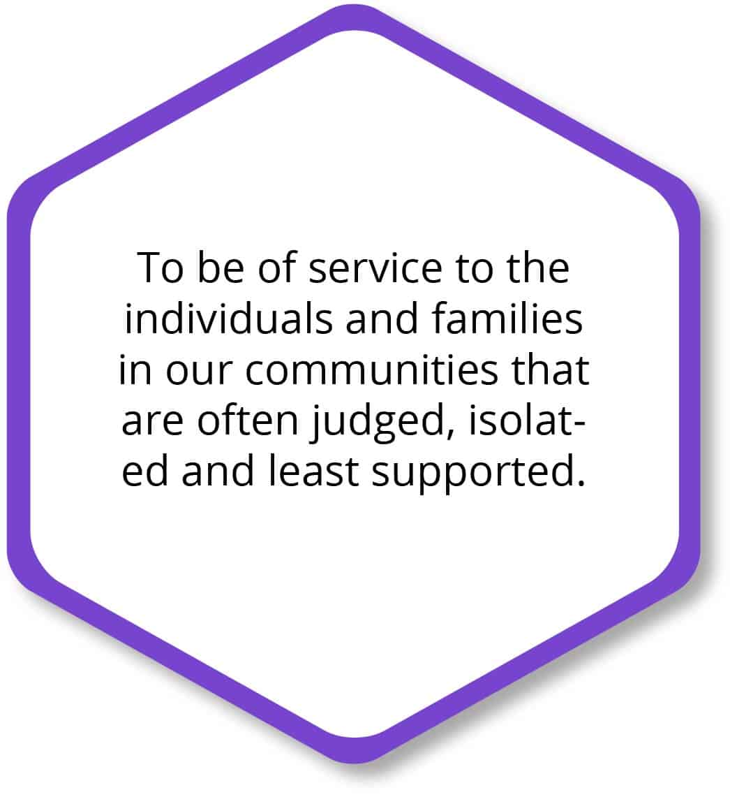 To be to service to the individuals and families in our communities that are often judged, isolated and least supported.