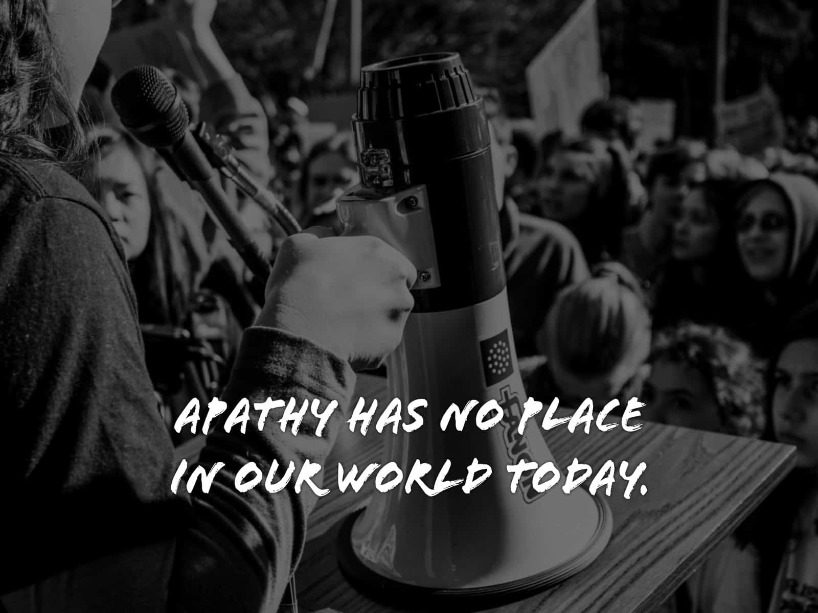Apathy has no place in our world today.