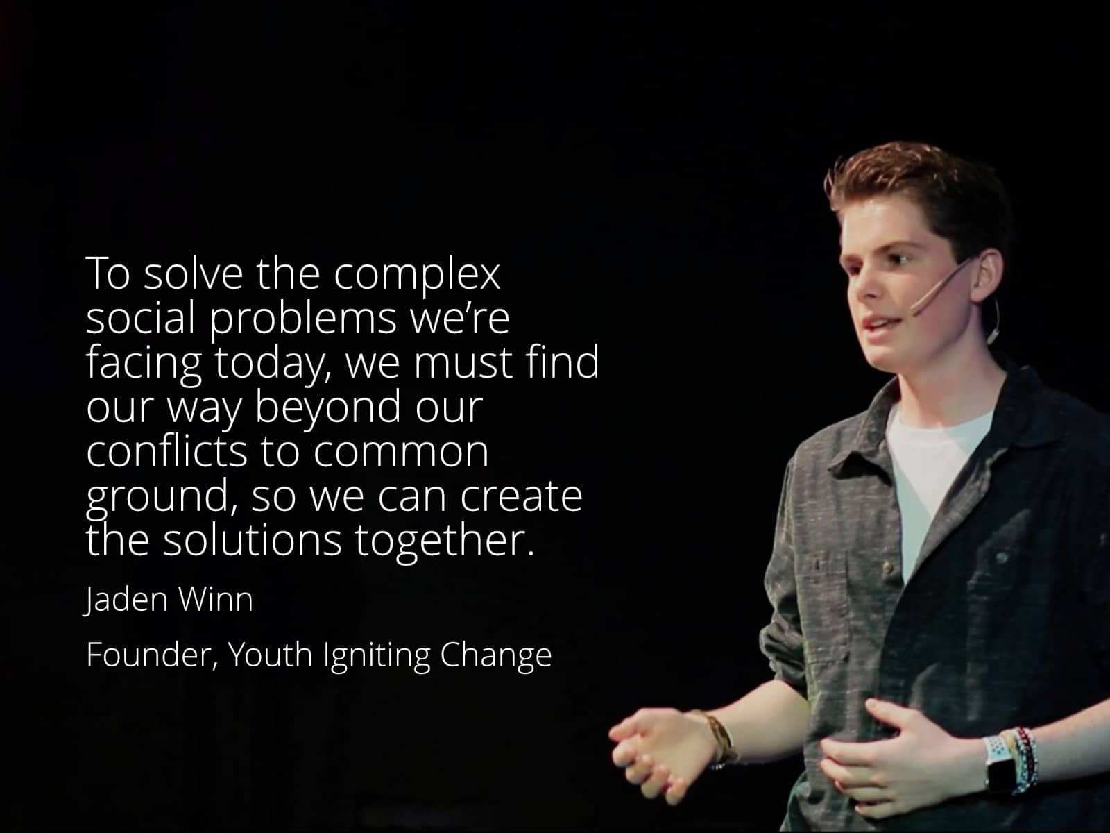 To solve the complex social problems we're facing today, we must find our way beyond our conflicts to common ground, so we can create the solutions together. Jaden Winn Founder, Youth Igniting Change